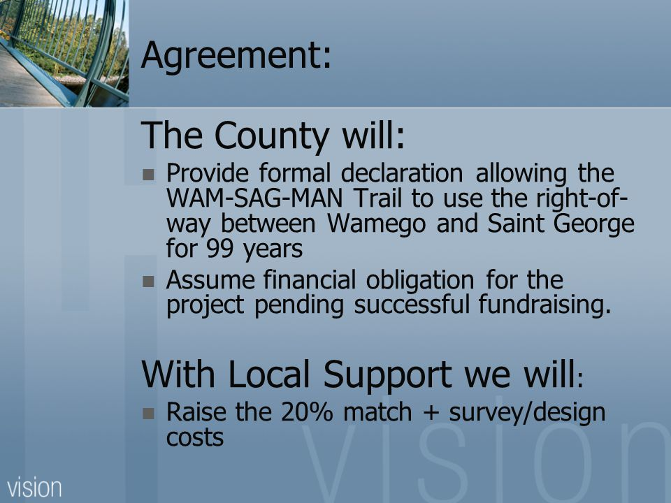 Agreement: The County will: Provide formal declaration allowing the WAM-SAG-MAN Trail to use the right-of- way between Wamego and Saint George for 99 years Assume financial obligation for the project pending successful fundraising.