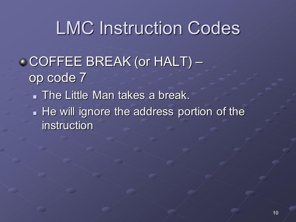 10 LMC Instruction Codes COFFEE BREAK (or HALT) – op code 7 The Little Man takes a break. The Little Man takes a break. He will ignore the address por