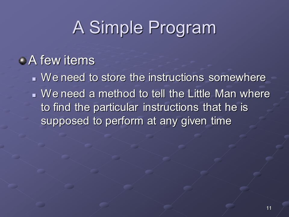 11 A Simple Program A few items We need to store the instructions somewhere We need to store the instructions somewhere We need a method to tell the L