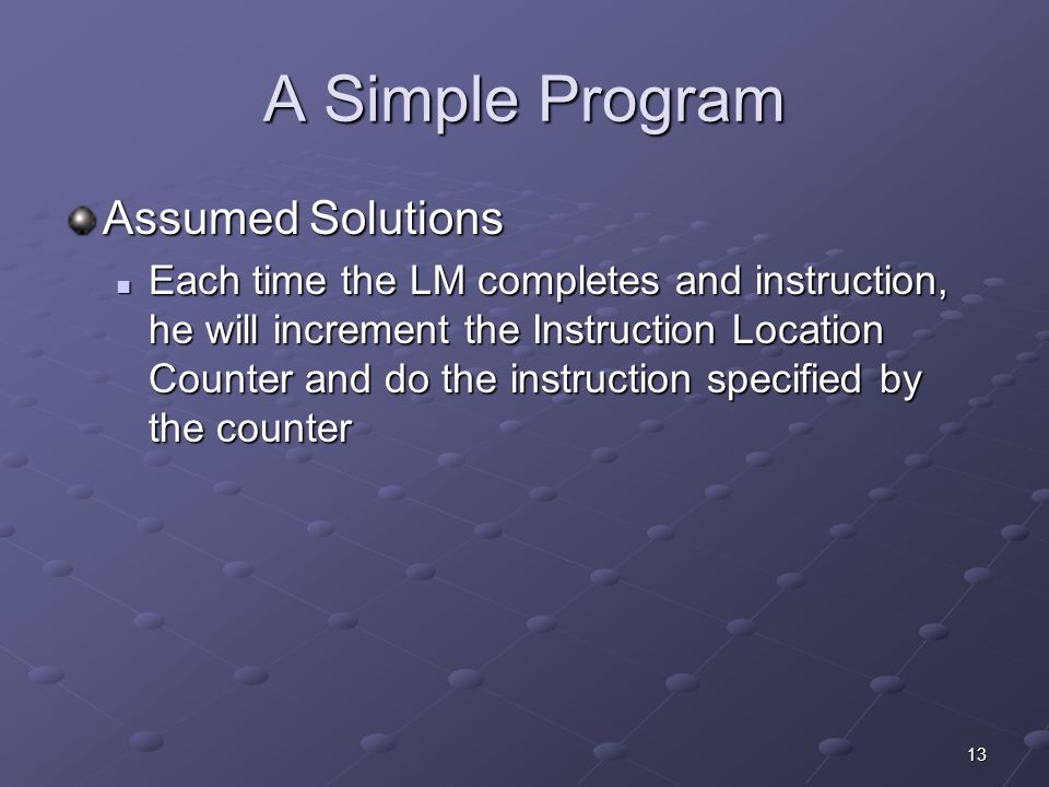 13 A Simple Program Assumed Solutions Each time the LM completes and instruction, he will increment the Instruction Location Counter and do the instru