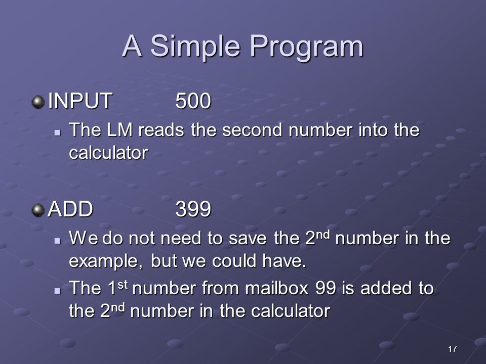 17 A Simple Program INPUT 500 The LM reads the second number into the calculator The LM reads the second number into the calculator ADD399 We do not n