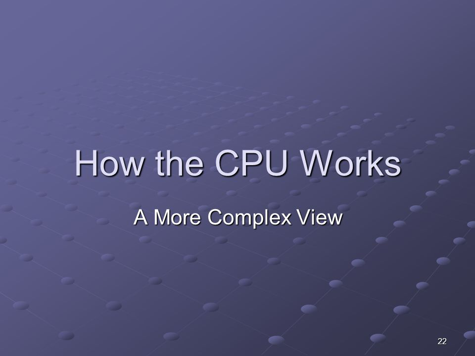 22 How the CPU Works A More Complex View