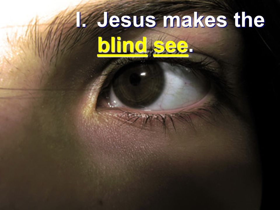 I.Jesus makes the blind see.