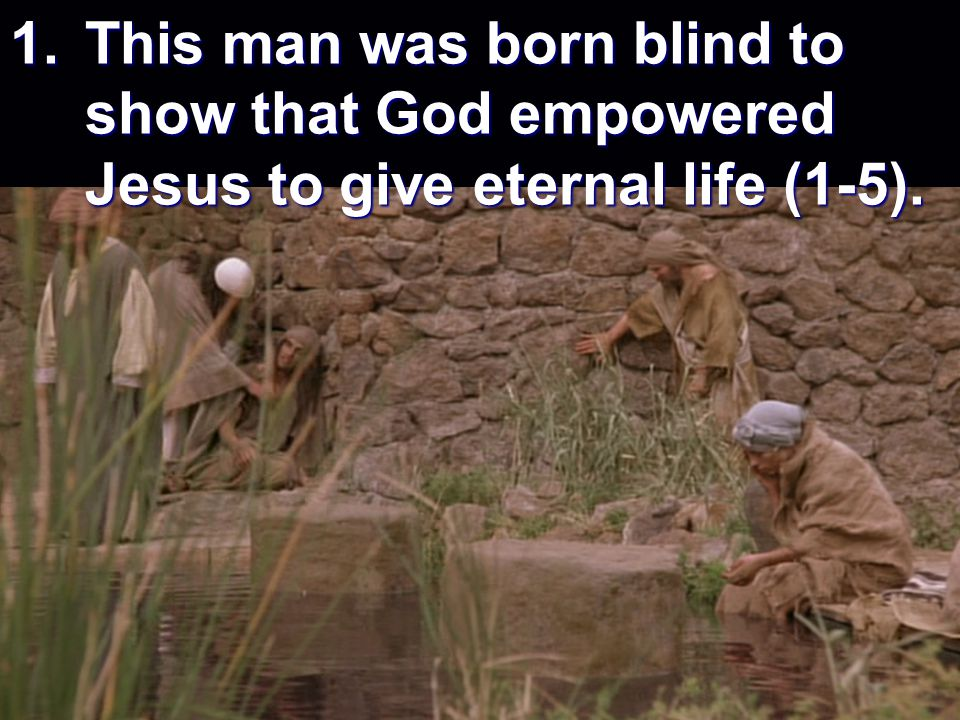 1.This man was born blind to show that God empowered Jesus to give eternal life (1-5).