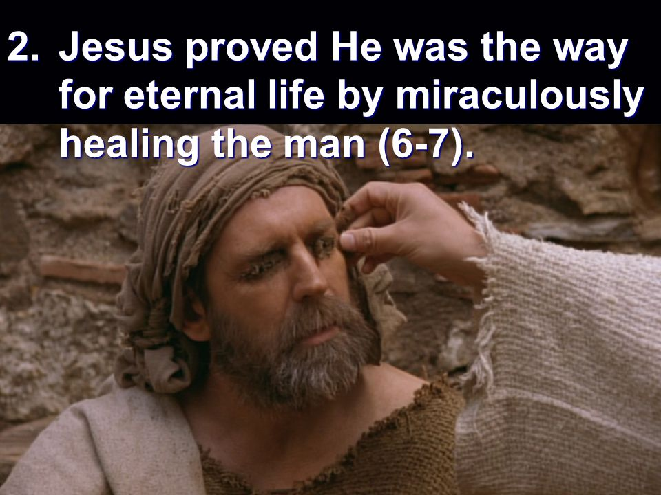 2.Jesus proved He was the way for eternal life by miraculously healing the man (6-7).