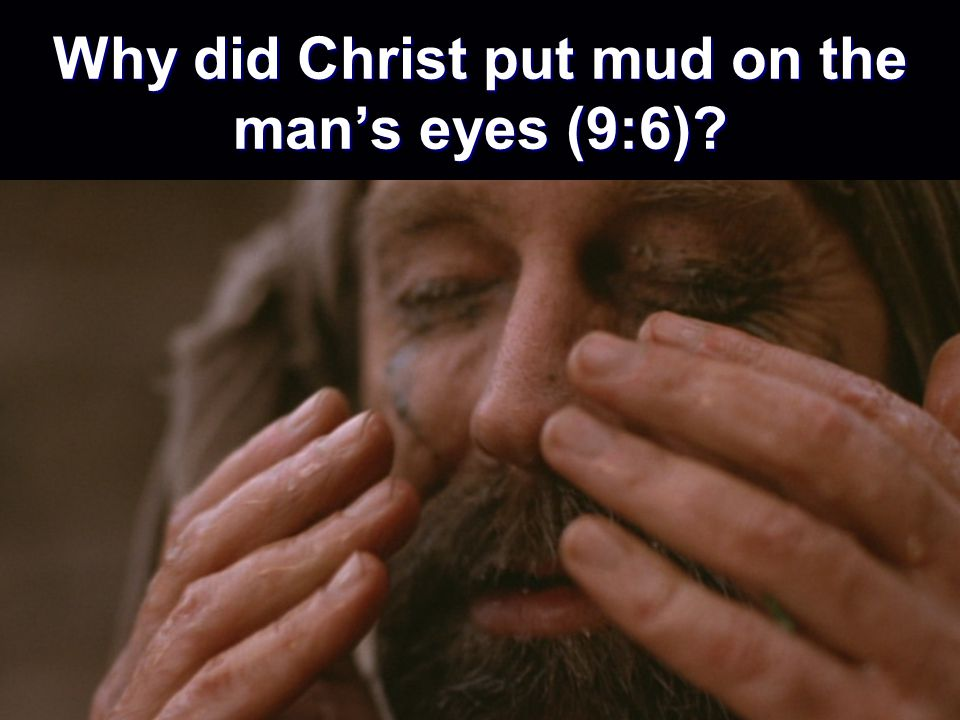 Why did Christ put mud on the mans eyes (9:6)?