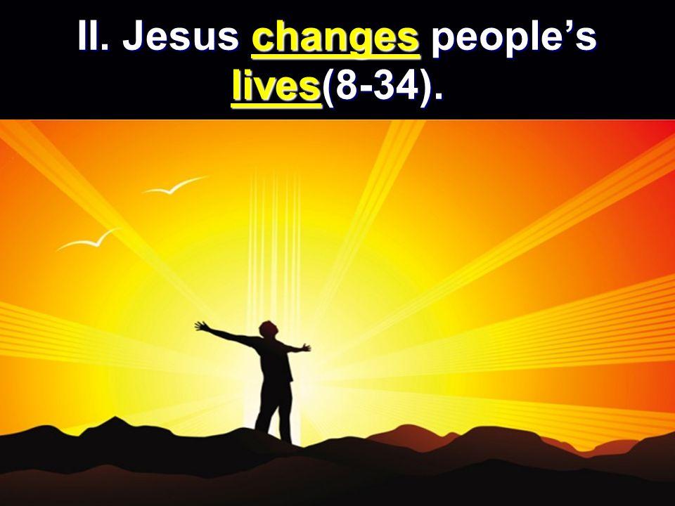 II. Jesus changes peoples lives(8-34).