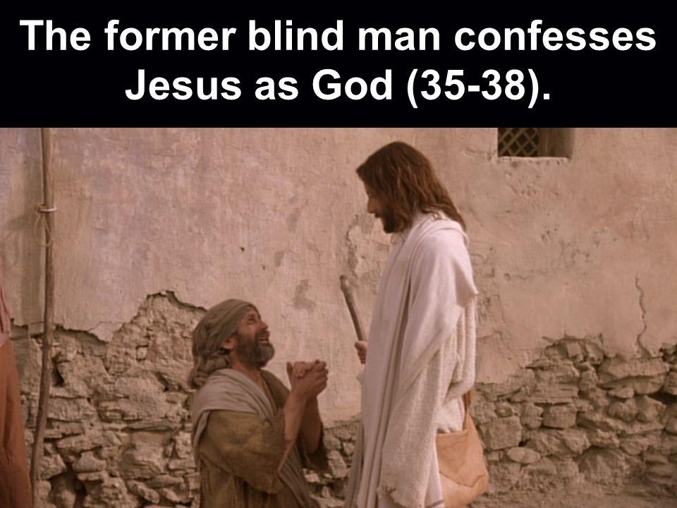 The former blind man confesses Jesus as God (35-38).