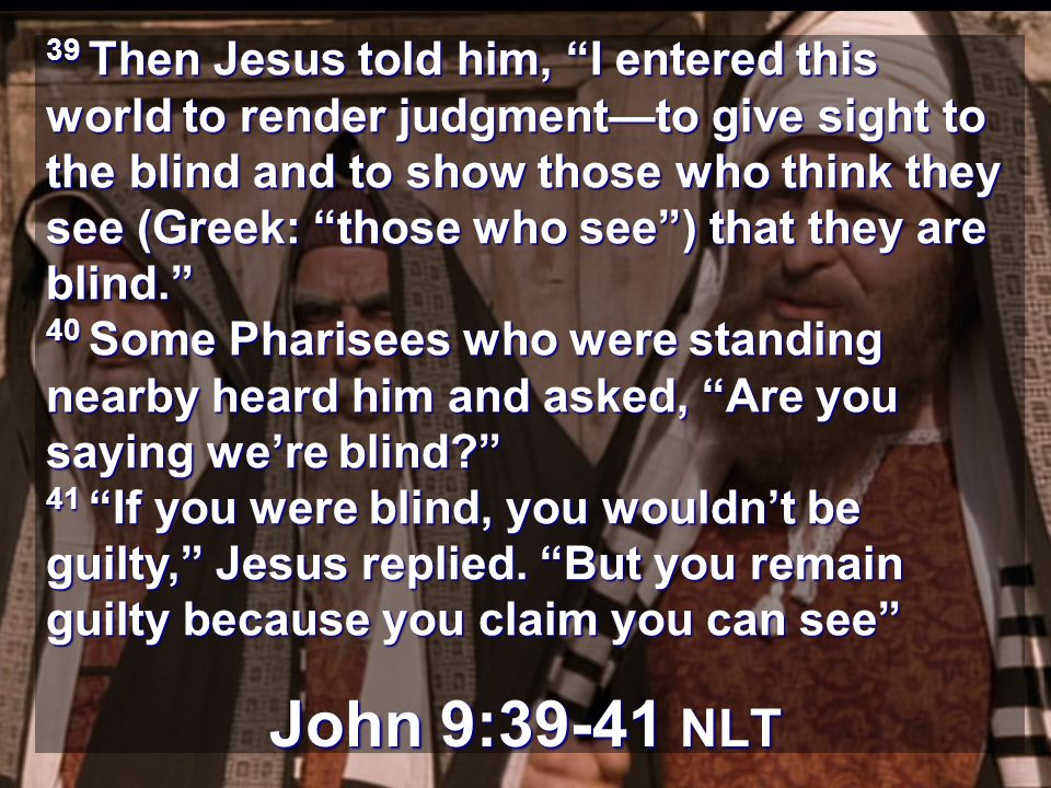 39 Then Jesus told him, I entered this world to render judgmentto give sight to the blind and to show those who think they see (Greek: those who see) that they are blind.