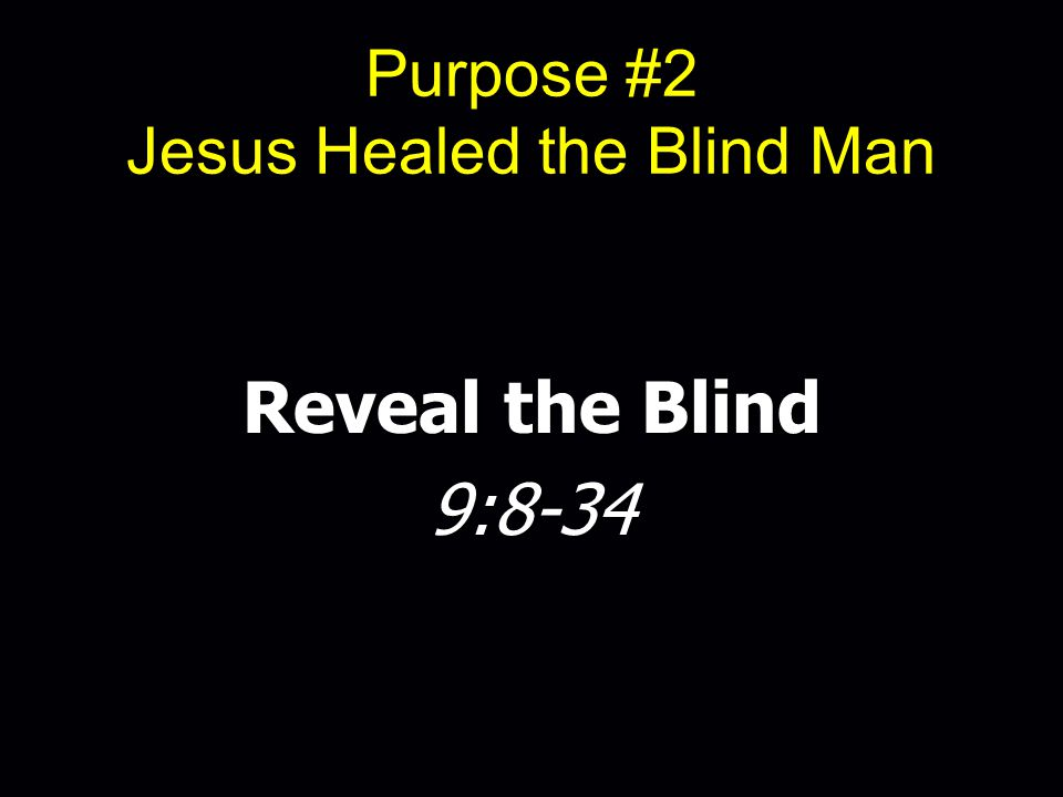 Purpose #2 Jesus Healed the Blind Man Reveal the Blind 9:8-34