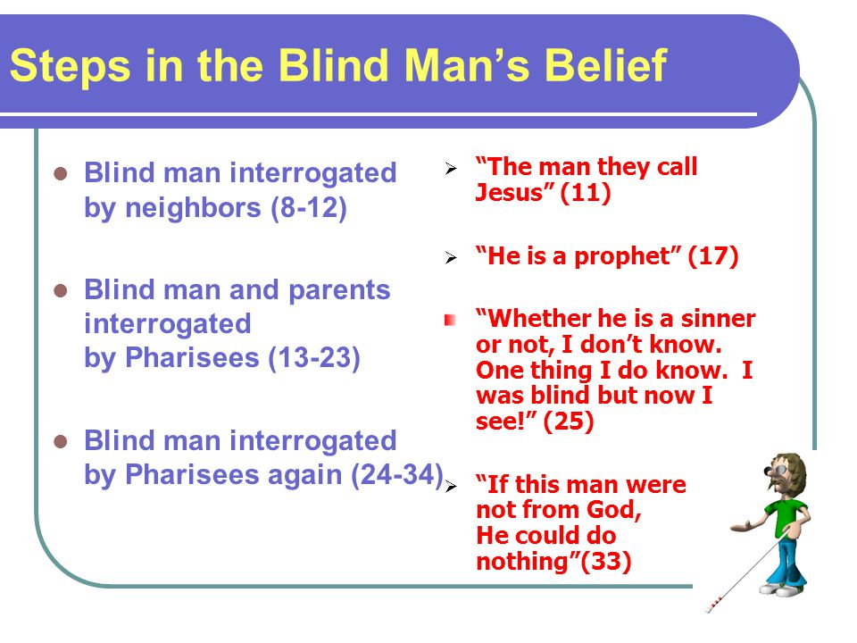 Steps in the Blind Mans Belief Blind man interrogated by neighbors (8-12) Blind man and parents interrogated by Pharisees (13-23) Blind man interrogated by Pharisees again (24-34) The man they call Jesus (11) He is a prophet (17) Whether he is a sinner or not, I dont know.