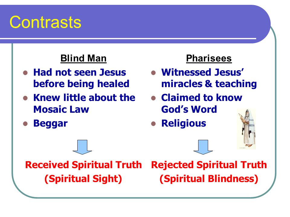 Contrasts Blind Man Had not seen Jesus before being healed Knew little about the Mosaic Law Beggar Received Spiritual Truth (Spiritual Sight) Pharisees Witnessed Jesus miracles & teaching Claimed to know Gods Word Religious Rejected Spiritual Truth (Spiritual Blindness)