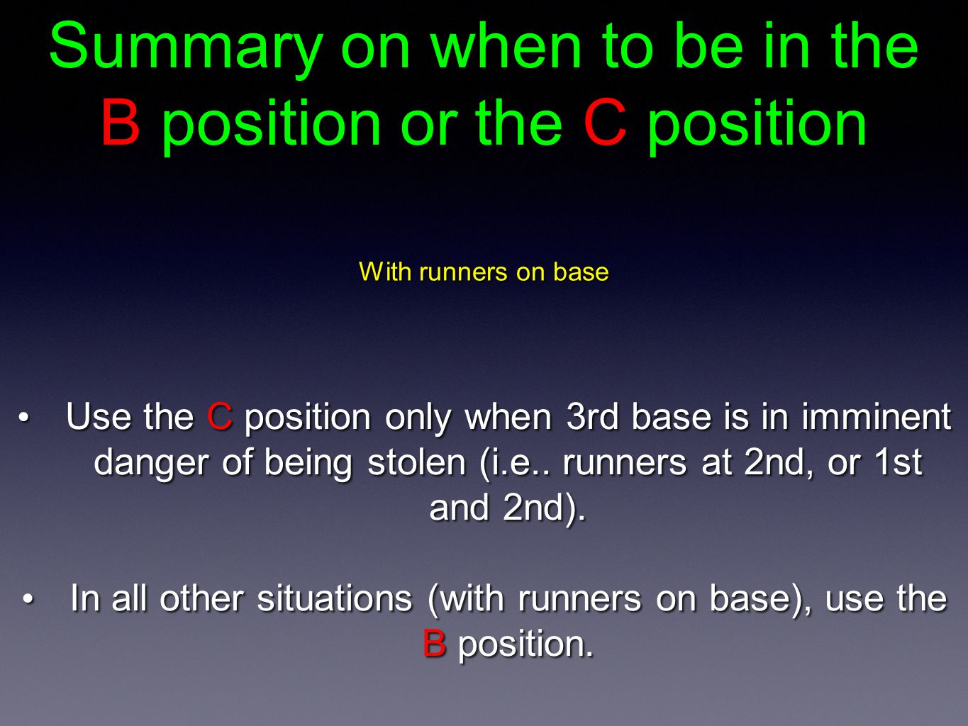 Summary on when to be in the B position or the C position With runners on base Use the C position only when 3rd base is in imminent danger of being stolen (i.e..