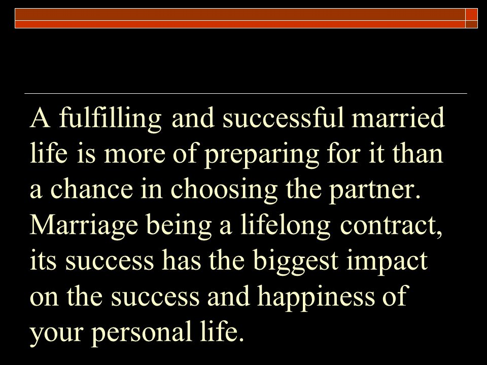 A fulfilling and successful married life is more of preparing for it than a chance in choosing the partner.