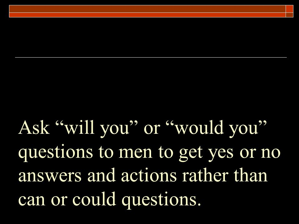 Ask will you or would you questions to men to get yes or no answers and actions rather than can or could questions.