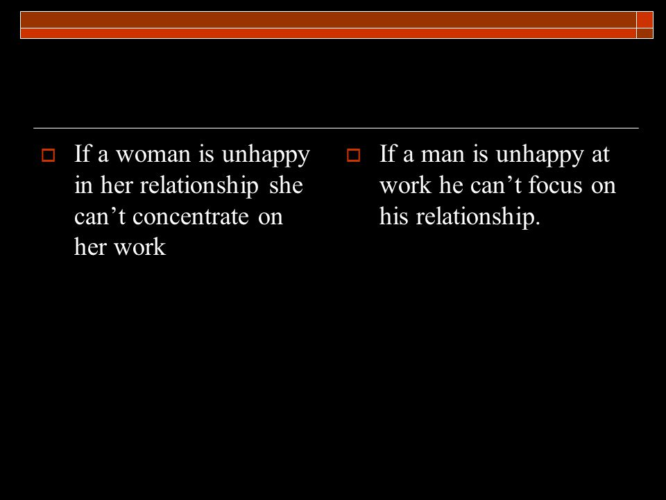 If a woman is unhappy in her relationship she cant concentrate on her work If a man is unhappy at work he cant focus on his relationship.