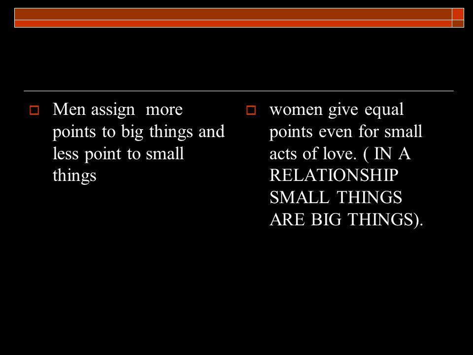 Men assign more points to big things and less point to small things women give equal points even for small acts of love.