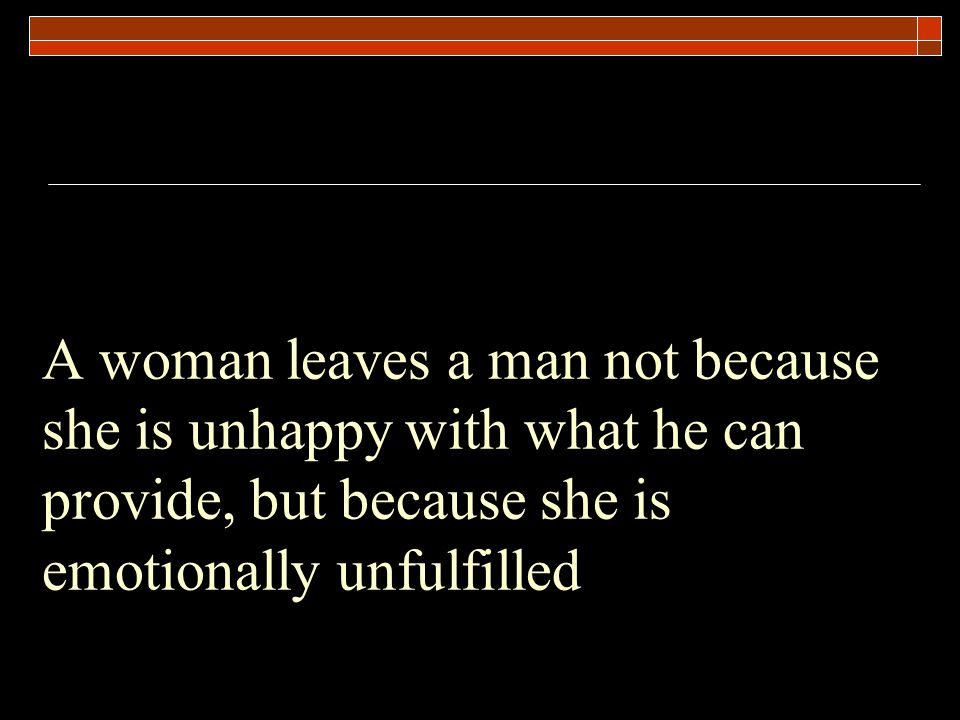 A woman leaves a man not because she is unhappy with what he can provide, but because she is emotionally unfulfilled