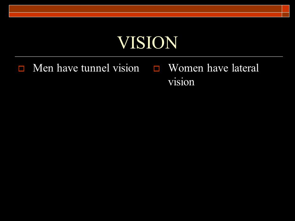 VISION Men have tunnel vision Women have lateral vision