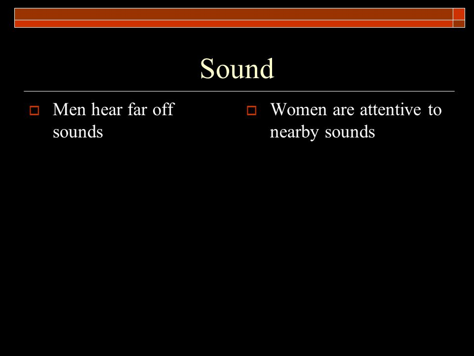 Sound Men hear far off sounds Women are attentive to nearby sounds
