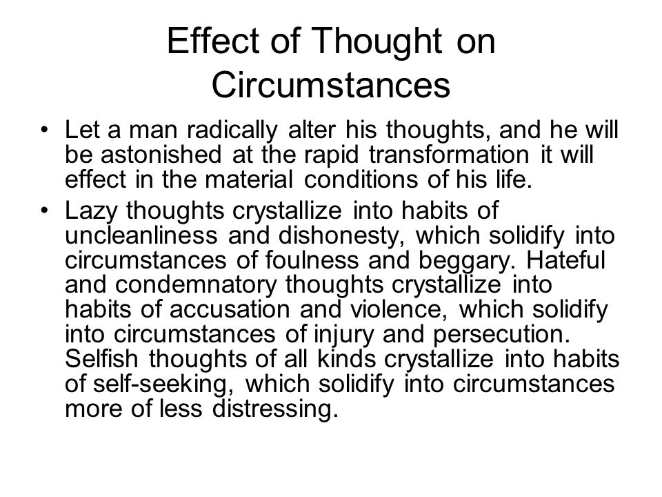 Effect of Thought on Circumstances Let a man radically alter his thoughts, and he will be astonished at the rapid transformation it will effect in the