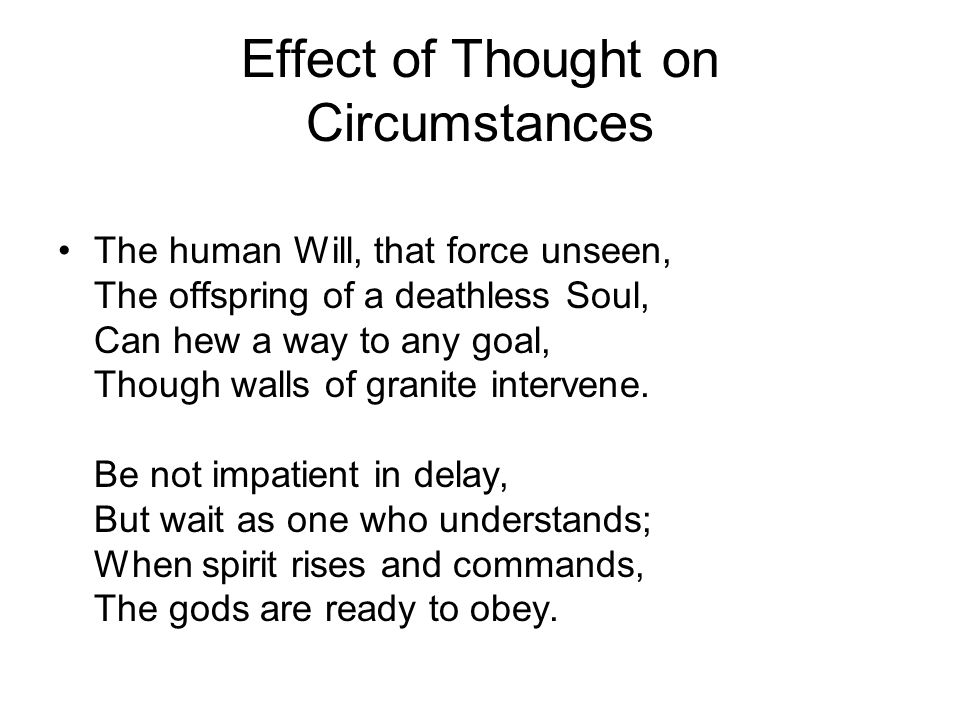 Effect of Thought on Circumstances The human Will, that force unseen, The offspring of a deathless Soul, Can hew a way to any goal, Though walls of gr