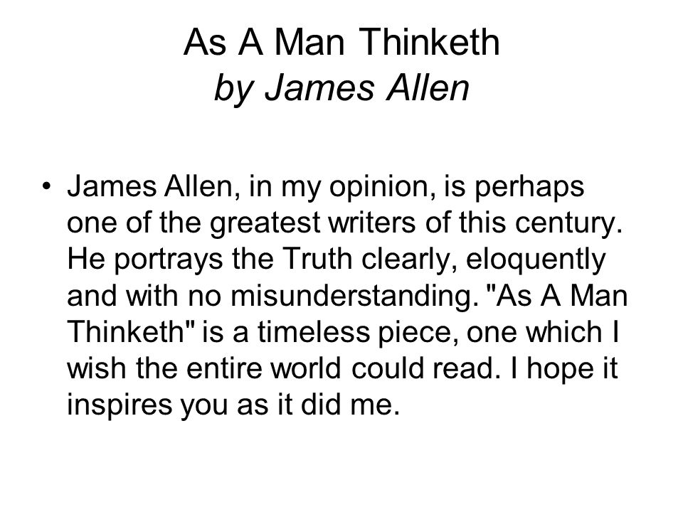 As A Man Thinketh by James Allen The aphorism, As a man thinketh in his heart so is he, not only embraces the whole of a man s being, but is so comprehensive as to reach out to every condition and circumstance of his life.