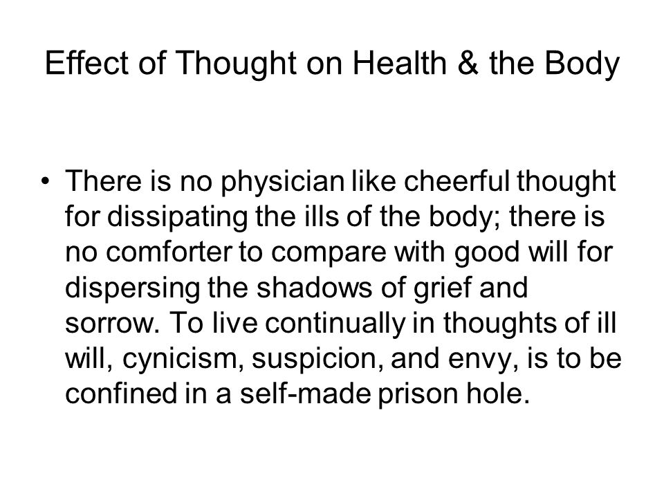 Effect of Thought on Health & the Body There is no physician like cheerful thought for dissipating the ills of the body; there is no comforter to comp