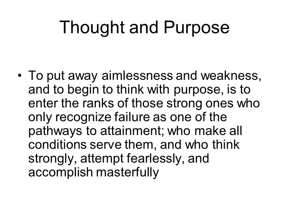 Thought and Purpose To put away aimlessness and weakness, and to begin to think with purpose, is to enter the ranks of those strong ones who only reco