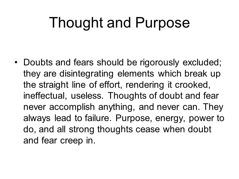 Thought and Purpose Doubts and fears should be rigorously excluded; they are disintegrating elements which break up the straight line of effort, rende