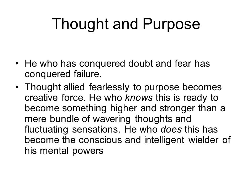 Thought and Purpose He who has conquered doubt and fear has conquered failure. Thought allied fearlessly to purpose becomes creative force. He who kno