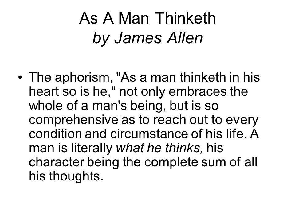 As A Man Thinketh by James Allen Man is made or unmade by himself; in the armory of thought he forges the weapons by which he destroys himself.