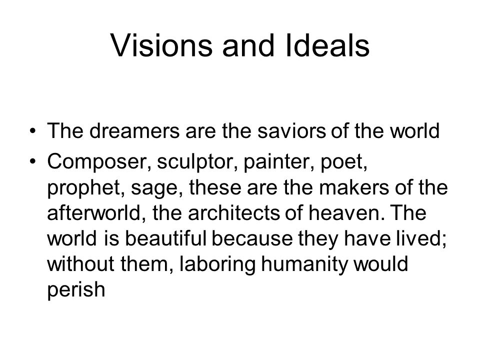The dreamers are the saviors of the world Composer, sculptor, painter, poet, prophet, sage, these are the makers of the afterworld, the architects of