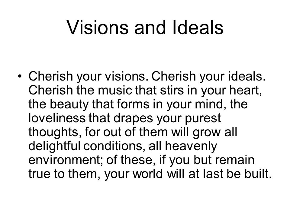 Visions and Ideals Cherish your visions. Cherish your ideals. Cherish the music that stirs in your heart, the beauty that forms in your mind, the love