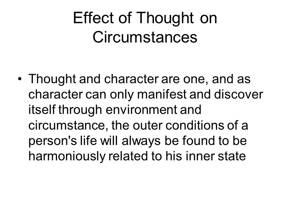 Effect of Thought on Circumstances Man is buffeted by circumstances so long as he believes himself to be the creature of outside conditions.