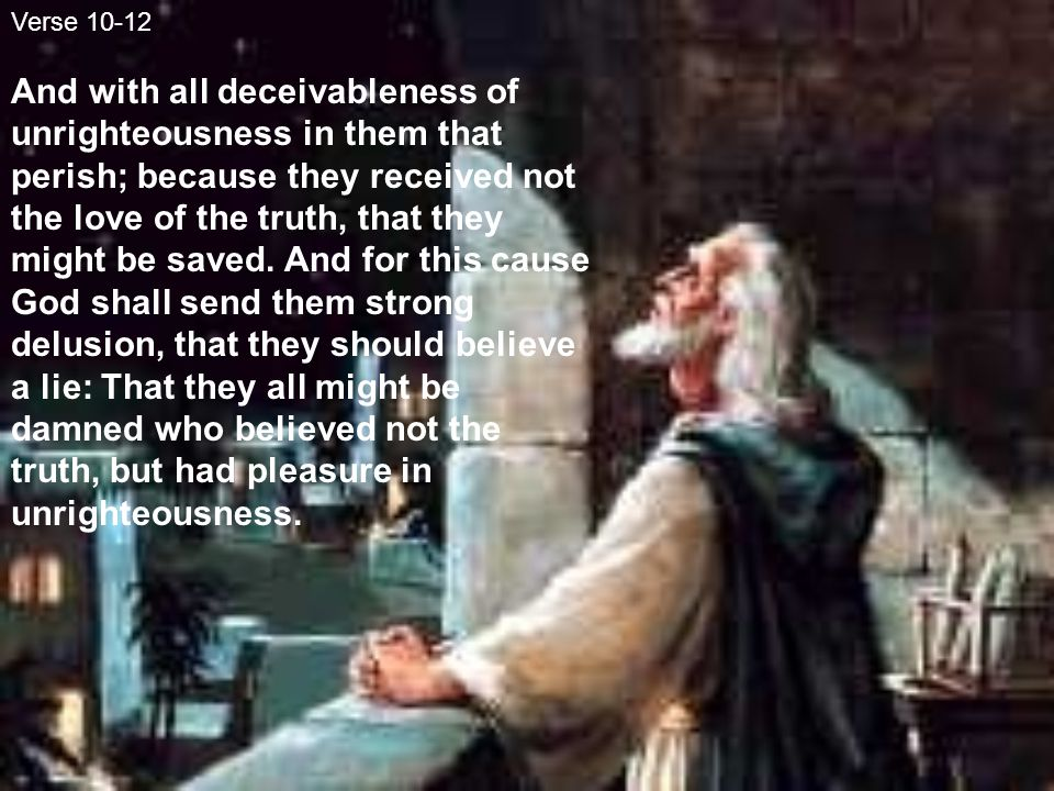 Verse 10-12 And with all deceivableness of unrighteousness in them that perish; because they received not the love of the truth, that they might be saved.