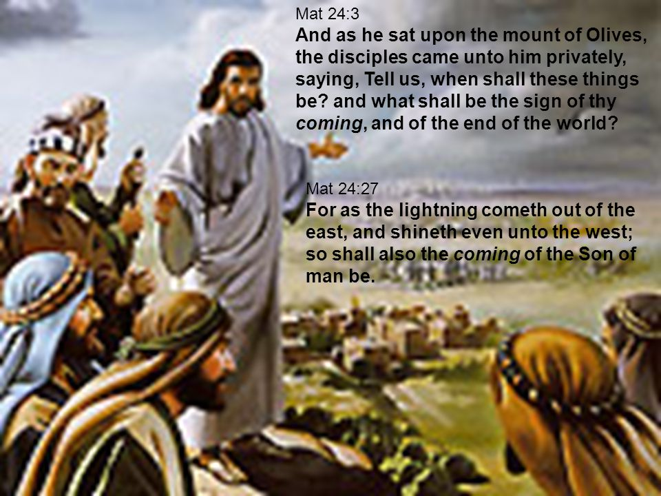 Mat 24:3 And as he sat upon the mount of Olives, the disciples came unto him privately, saying, Tell us, when shall these things be.