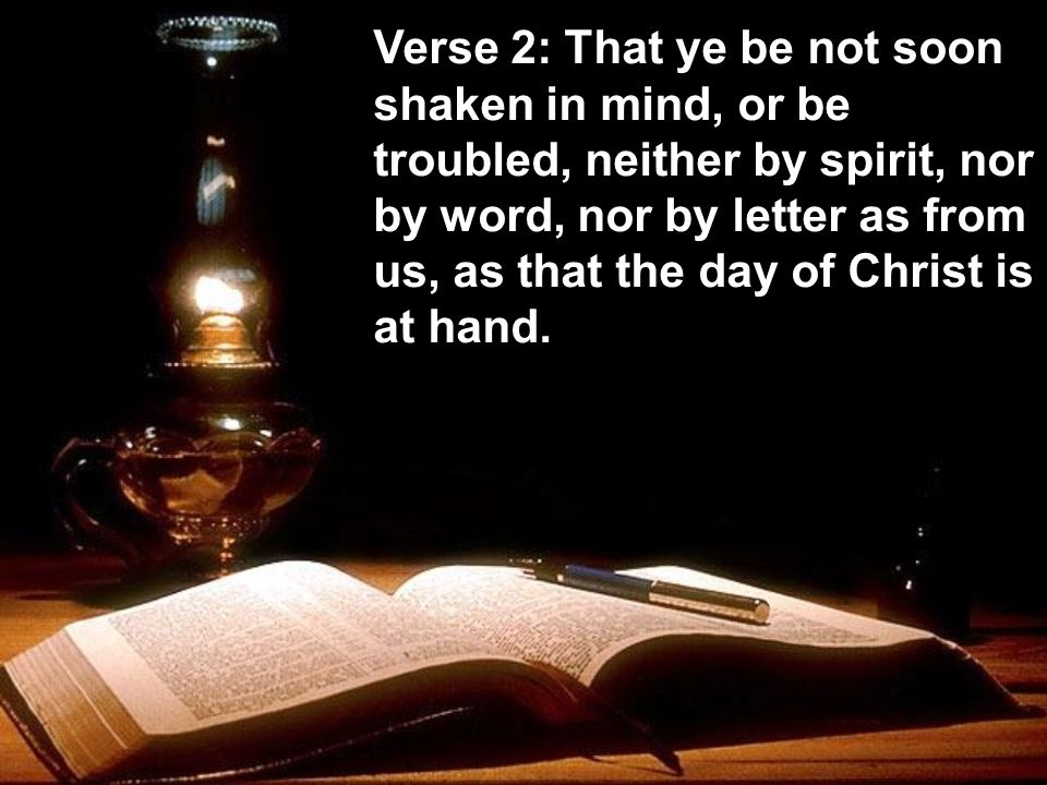 Verse 2: That ye be not soon shaken in mind, or be troubled, neither by spirit, nor by word, nor by letter as from us, as that the day of Christ is at hand.