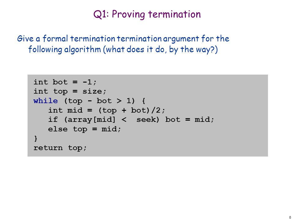 Q1: Proving termination Give a formal termination termination argument for the following algorithm (what does it do, by the way ) 8 int bot = -1; int top = size; while (top - bot > 1) { int mid = (top + bot)/2; if (array[mid] < seek) bot = mid; else top = mid; } return top;