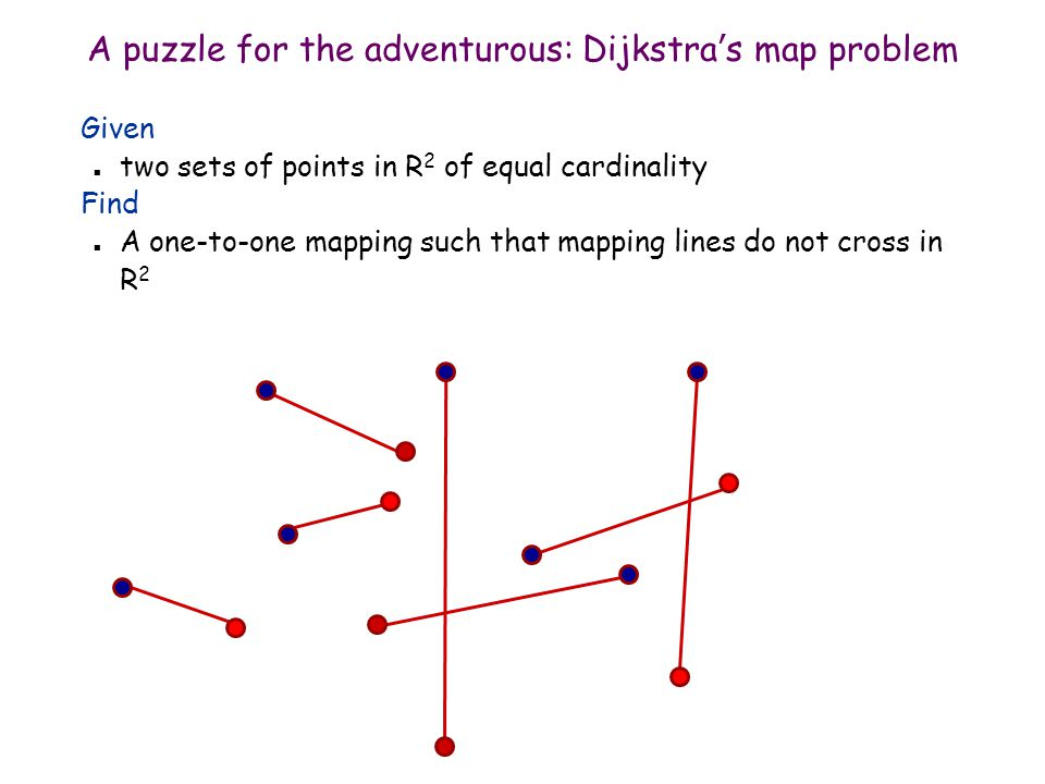 A puzzle for the adventurous: Dijkstras map problem Given n two sets of points in R 2 of equal cardinality Find n A one-to-one mapping such that mapping lines do not cross in R 2