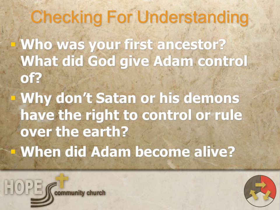 Checking For Understanding Who was your first ancestor? What did God give Adam control of? Why dont Satan or his demons have the right to control or r