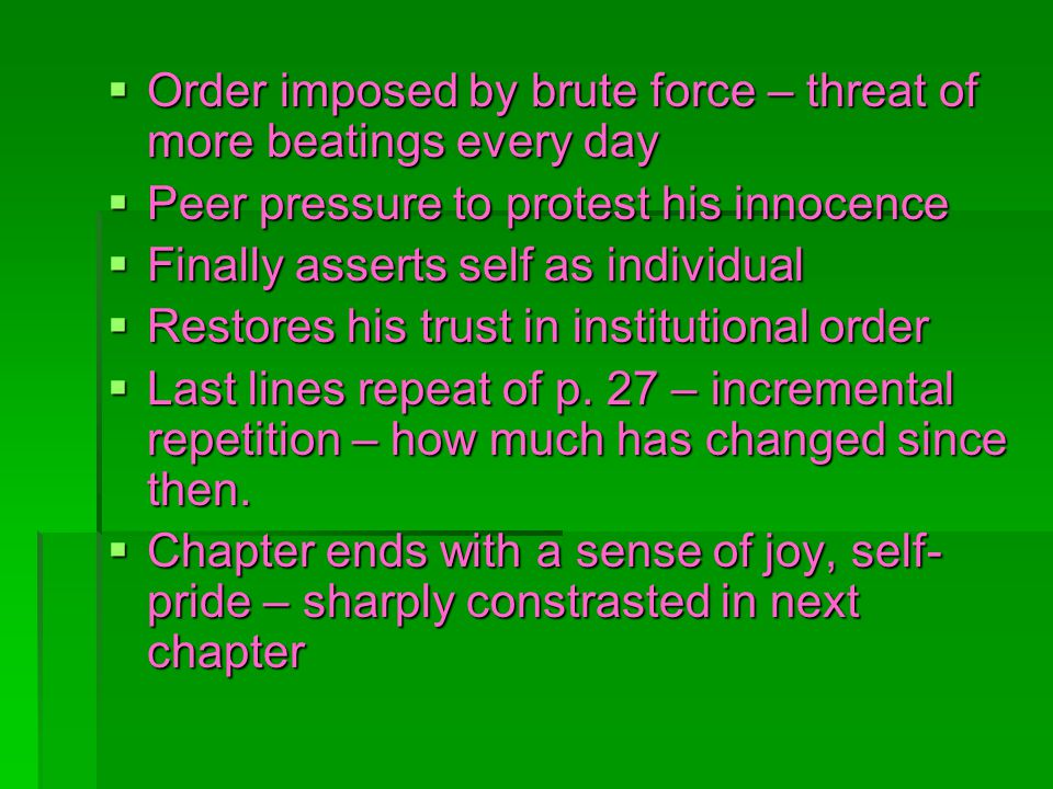 Order imposed by brute force – threat of more beatings every day Order imposed by brute force – threat of more beatings every day Peer pressure to protest his innocence Peer pressure to protest his innocence Finally asserts self as individual Finally asserts self as individual Restores his trust in institutional order Restores his trust in institutional order Last lines repeat of p.