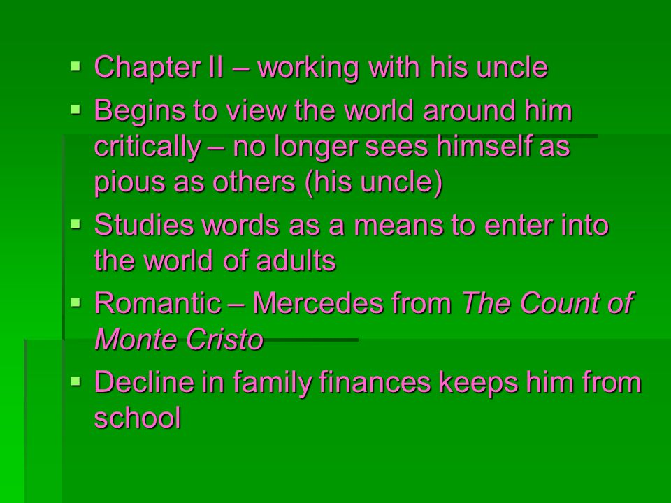 Chapter II – working with his uncle Chapter II – working with his uncle Begins to view the world around him critically – no longer sees himself as pious as others (his uncle) Begins to view the world around him critically – no longer sees himself as pious as others (his uncle) Studies words as a means to enter into the world of adults Studies words as a means to enter into the world of adults Romantic – Mercedes from The Count of Monte Cristo Romantic – Mercedes from The Count of Monte Cristo Decline in family finances keeps him from school Decline in family finances keeps him from school