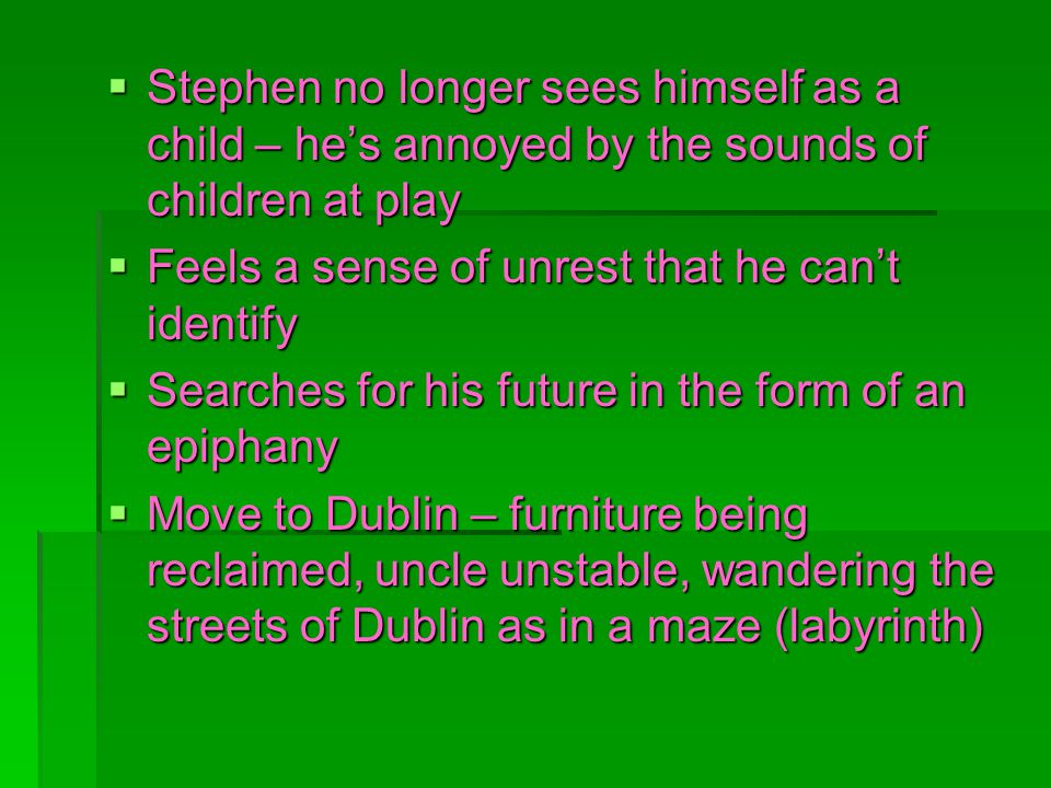 Stephen no longer sees himself as a child – hes annoyed by the sounds of children at play Stephen no longer sees himself as a child – hes annoyed by the sounds of children at play Feels a sense of unrest that he cant identify Feels a sense of unrest that he cant identify Searches for his future in the form of an epiphany Searches for his future in the form of an epiphany Move to Dublin – furniture being reclaimed, uncle unstable, wandering the streets of Dublin as in a maze (labyrinth) Move to Dublin – furniture being reclaimed, uncle unstable, wandering the streets of Dublin as in a maze (labyrinth)