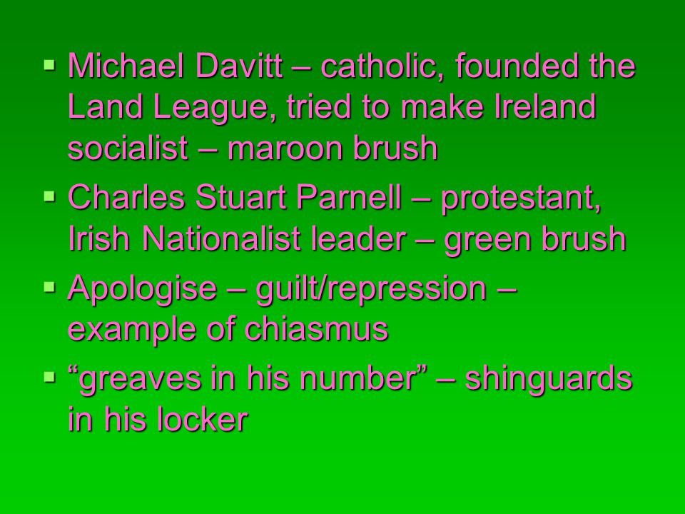 Michael Davitt – catholic, founded the Land League, tried to make Ireland socialist – maroon brush Michael Davitt – catholic, founded the Land League, tried to make Ireland socialist – maroon brush Charles Stuart Parnell – protestant, Irish Nationalist leader – green brush Charles Stuart Parnell – protestant, Irish Nationalist leader – green brush Apologise – guilt/repression – example of chiasmus Apologise – guilt/repression – example of chiasmus greaves in his number – shinguards in his locker greaves in his number – shinguards in his locker