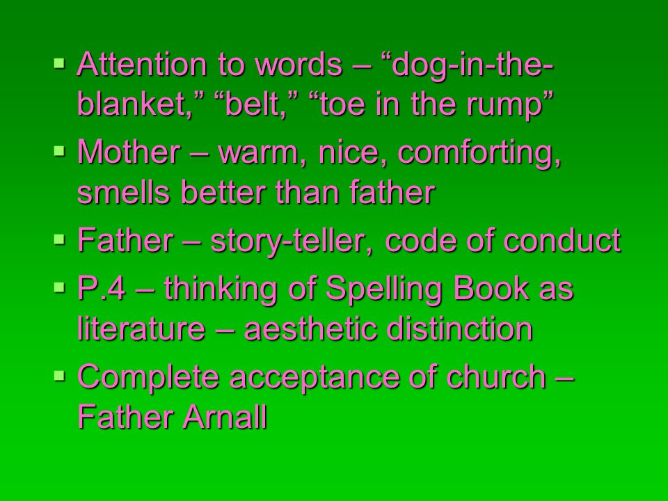 Attention to words – dog-in-the- blanket, belt, toe in the rump Attention to words – dog-in-the- blanket, belt, toe in the rump Mother – warm, nice, comforting, smells better than father Mother – warm, nice, comforting, smells better than father Father – story-teller, code of conduct Father – story-teller, code of conduct P.4 – thinking of Spelling Book as literature – aesthetic distinction P.4 – thinking of Spelling Book as literature – aesthetic distinction Complete acceptance of church – Father Arnall Complete acceptance of church – Father Arnall