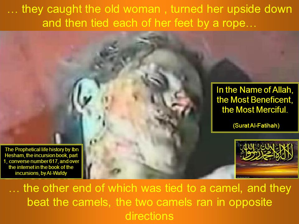 … they caught the old woman, turned her upside down and then tied each of her feet by a rope … The Prophetical life history by Ibn Hesham, the incursi