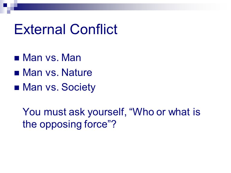 External Conflict Man vs. Man Man vs. Nature Man vs. Society You must ask yourself, Who or what is the opposing force?