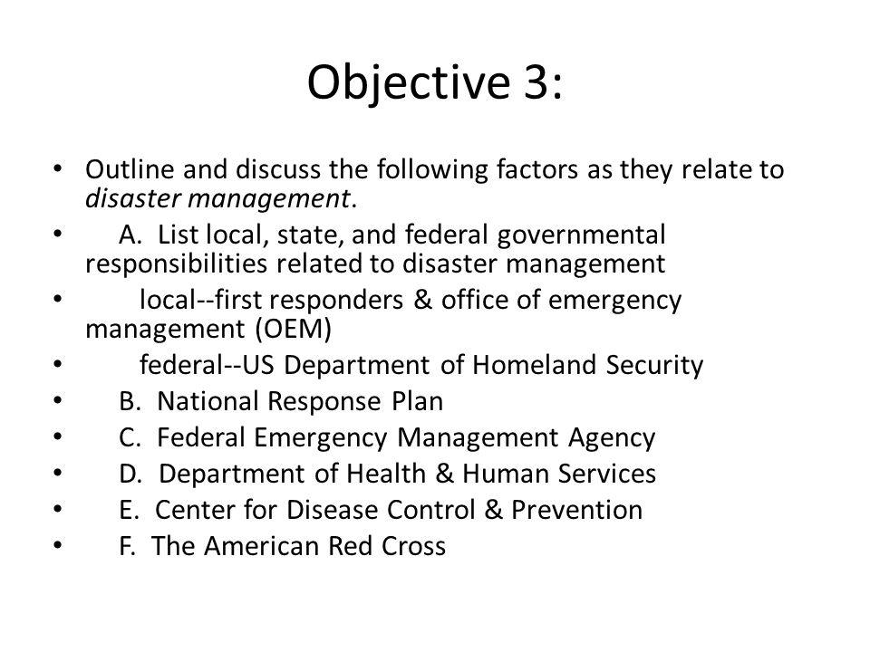 Objective 3: Outline and discuss the following factors as they relate to disaster management. A. List local, state, and federal governmental responsib
