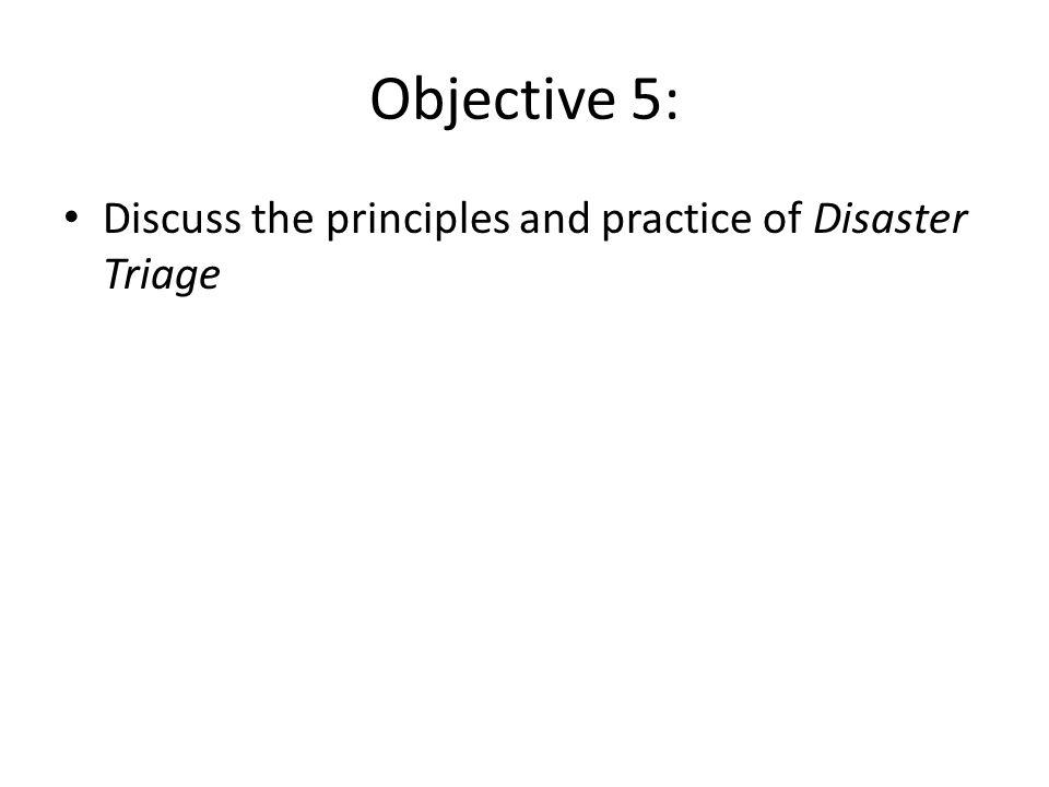 Objective 5: Discuss the principles and practice of Disaster Triage